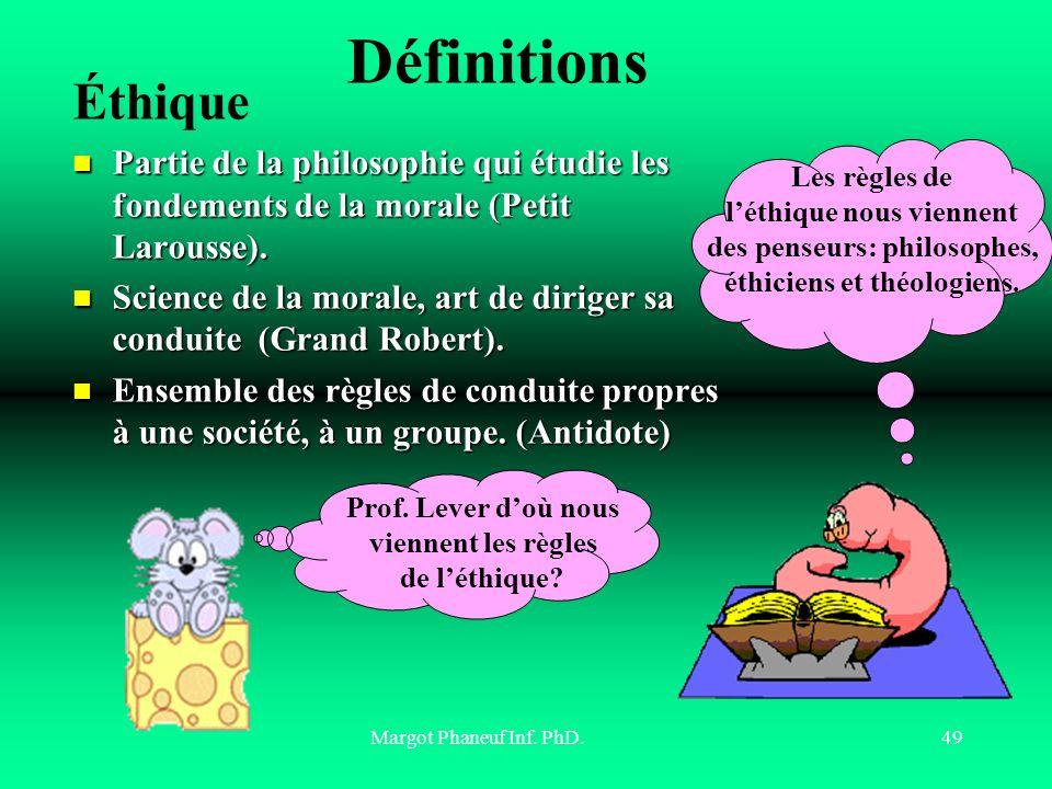 Définitions Éthique. Partie de la philosophie qui étudie les fondements de la morale (Petit Larousse).