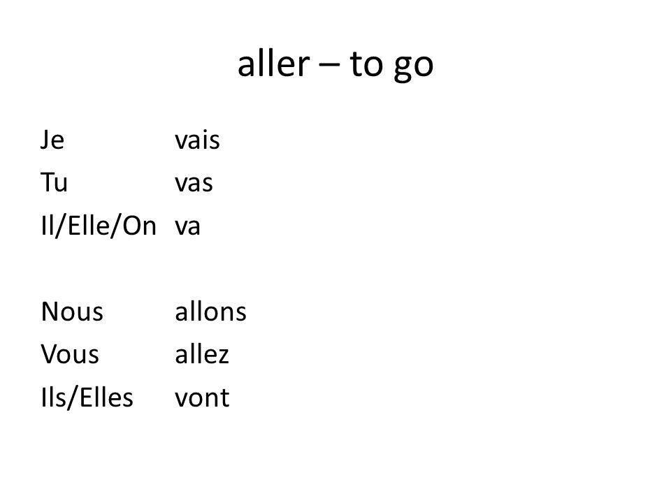aller – to go Je vais Tu vas Il/Elle/On va Nous allons Vous allez