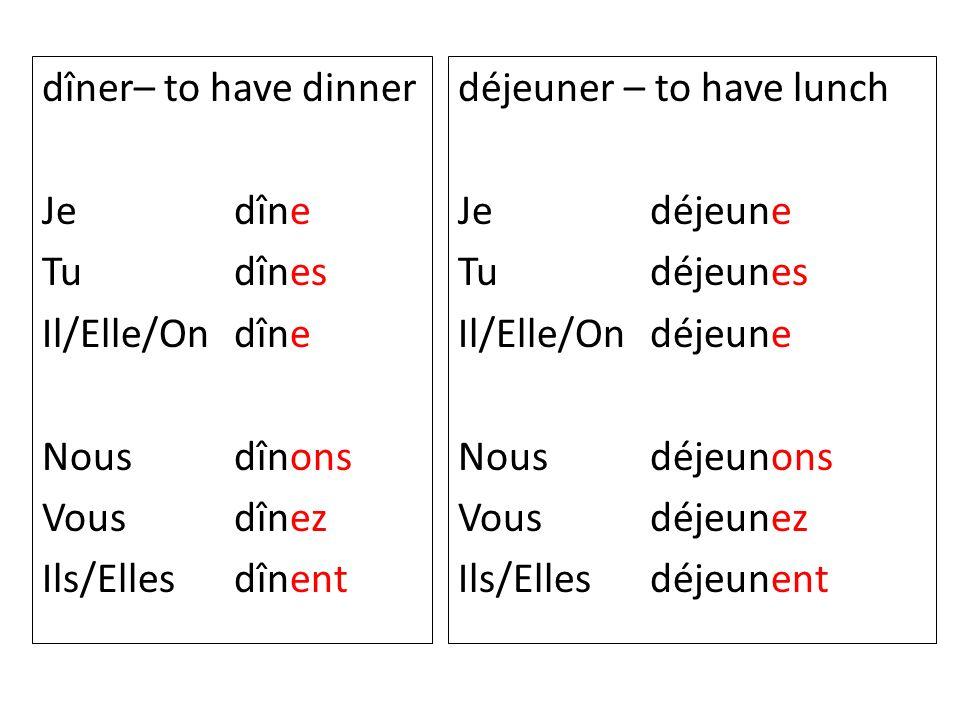 dîner– to have dinner Je dîne. Tu dînes. Il/Elle/On dîne. Nous dînons. Vous dînez. Ils/Elles dînent.