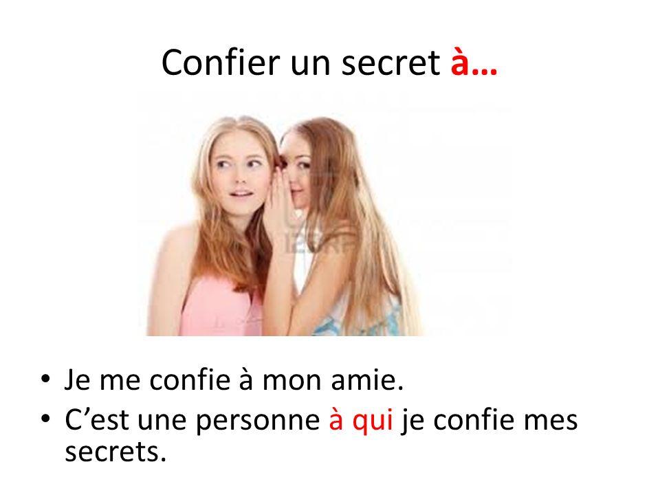 Confier un secret à… Je me confie à mon amie.