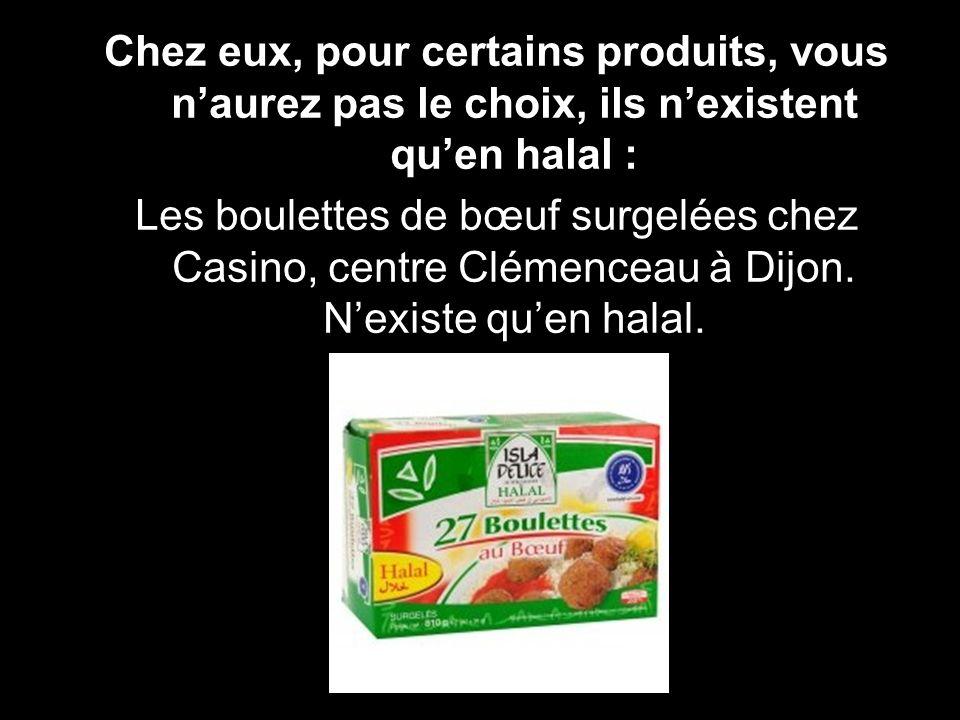Chez eux, pour certains produits, vous n'aurez pas le choix, ils n'existent qu'en halal :