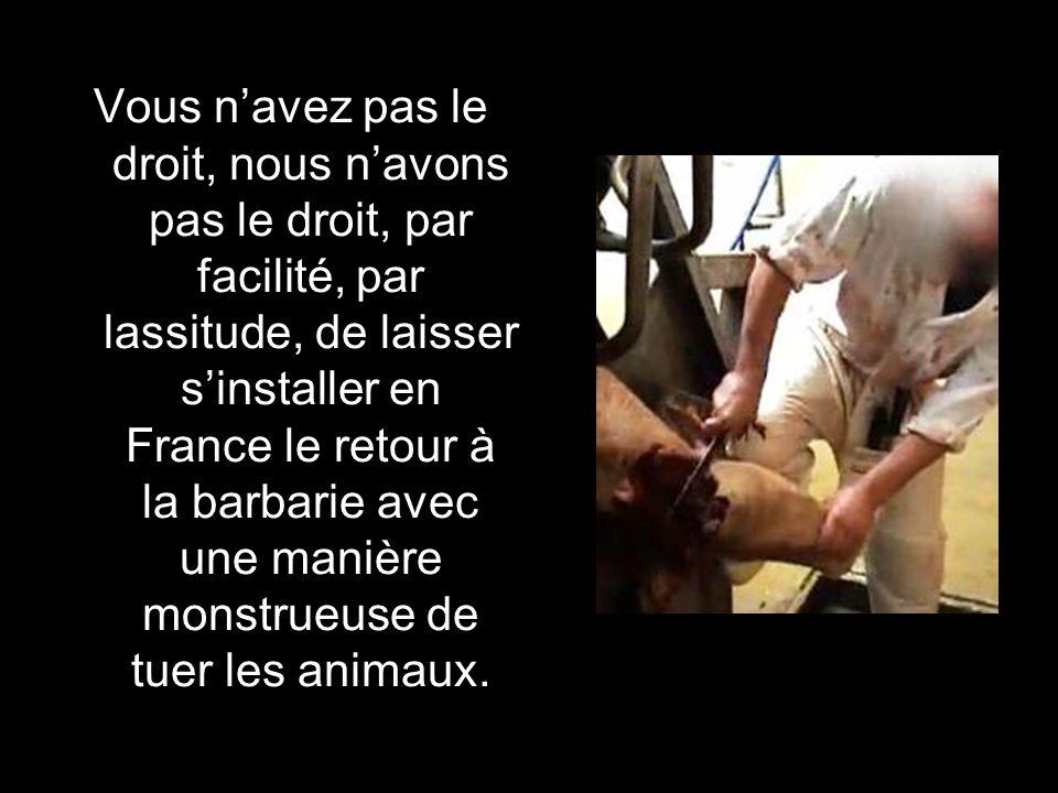 Vous n'avez pas le droit, nous n'avons pas le droit, par facilité, par lassitude, de laisser s'installer en France le retour à la barbarie avec une manière monstrueuse de tuer les animaux.