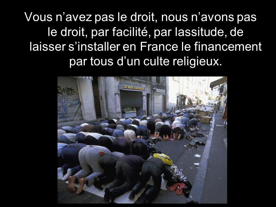 Vous n'avez pas le droit, nous n'avons pas le droit, par facilité, par lassitude, de laisser s'installer en France le financement par tous d'un culte religieux.