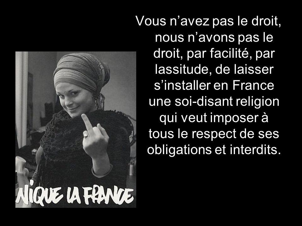 Vous n'avez pas le droit, nous n'avons pas le droit, par facilité, par lassitude, de laisser s'installer en France une soi-disant religion qui veut imposer à tous le respect de ses obligations et interdits.