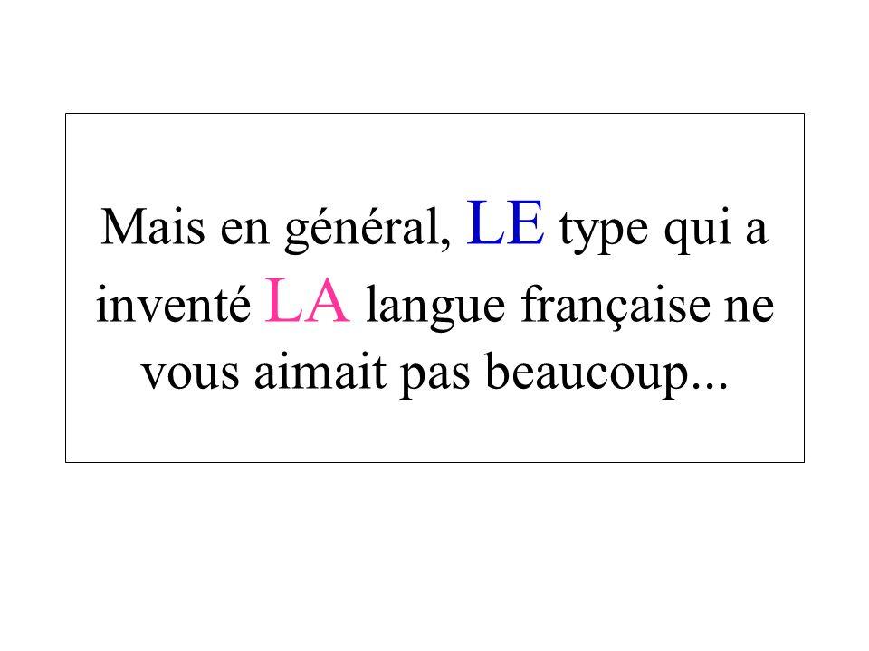 Mais en général, LE type qui a inventé LA langue française ne vous aimait pas beaucoup...