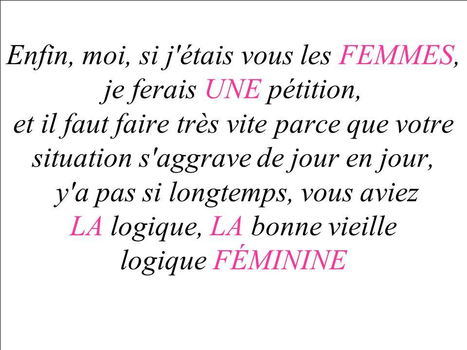 Enfin, moi, si j étais vous les FEMMES, je ferais UNE pétition, et il faut faire très vite parce que votre situation s aggrave de jour en jour, y a pas si longtemps, vous aviez LA logique, LA bonne vieille logique FÉMININE