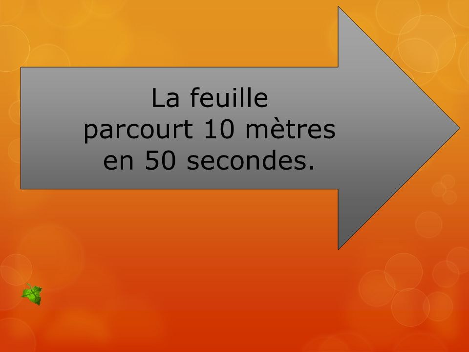 La feuille parcourt 10 mètres en 50 secondes.