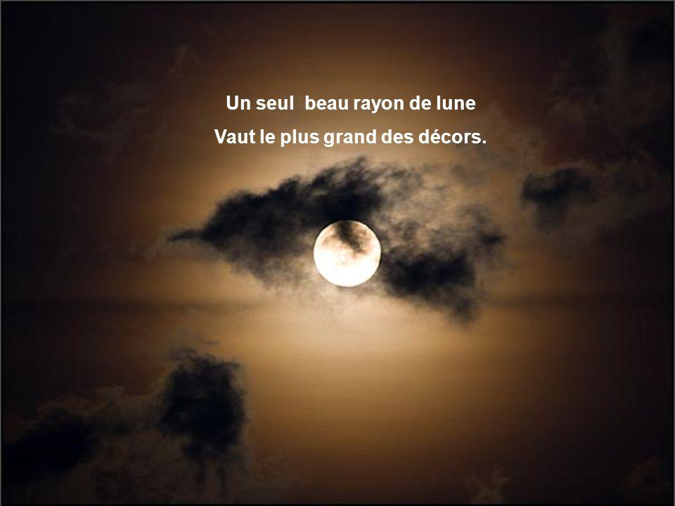 Un seul beau rayon de lune Vaut le plus grand des décors.