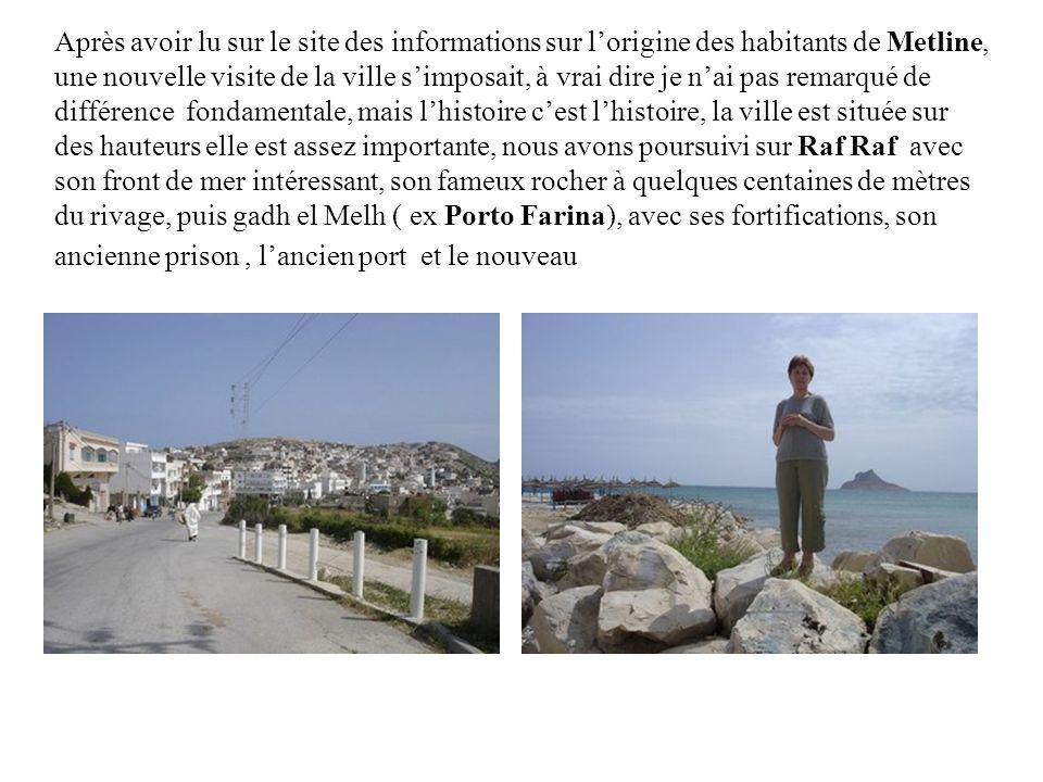 Après avoir lu sur le site des informations sur l'origine des habitants de Metline, une nouvelle visite de la ville s'imposait, à vrai dire je n'ai pas remarqué de différence fondamentale, mais l'histoire c'est l'histoire, la ville est située sur des hauteurs elle est assez importante, nous avons poursuivi sur Raf Raf avec son front de mer intéressant, son fameux rocher à quelques centaines de mètres du rivage, puis gadh el Melh ( ex Porto Farina), avec ses fortifications, son ancienne prison , l'ancien port et le nouveau