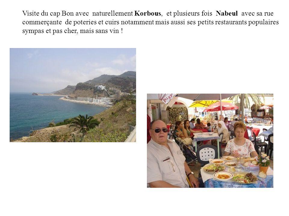 Visite du cap Bon avec naturellement Korbous, et plusieurs fois Nabeul avec sa rue commerçante de poteries et cuirs notamment mais aussi ses petits restaurants populaires sympas et pas cher, mais sans vin !