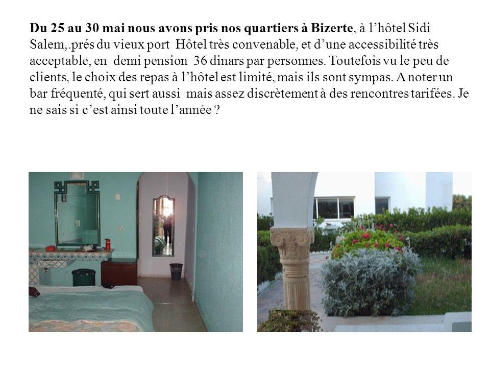 Du 25 au 30 mai nous avons pris nos quartiers à Bizerte, à l'hôtel Sidi Salem,.prés du vieux port Hôtel très convenable, et d'une accessibilité très acceptable, en demi pension 36 dinars par personnes.
