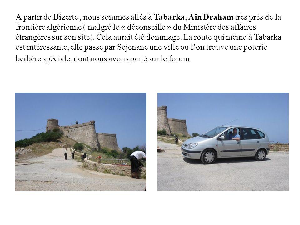 A partir de Bizerte , nous sommes allés à Tabarka, Aïn Draham très prés de la frontière algérienne ( malgré le « déconseille » du Ministère des affaires étrangères sur son site).