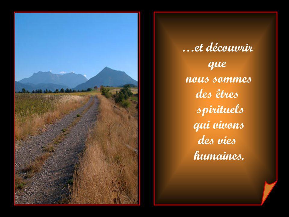 …et découvrir que nous sommes des êtres spirituels qui vivons des vies humaines.