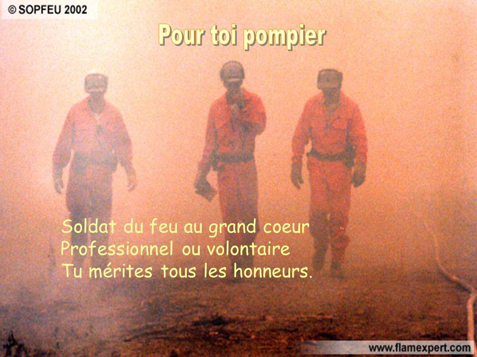 Pour toi pompier Soldat du feu au grand coeur Professionnel ou volontaire Tu mérites tous les honneurs.