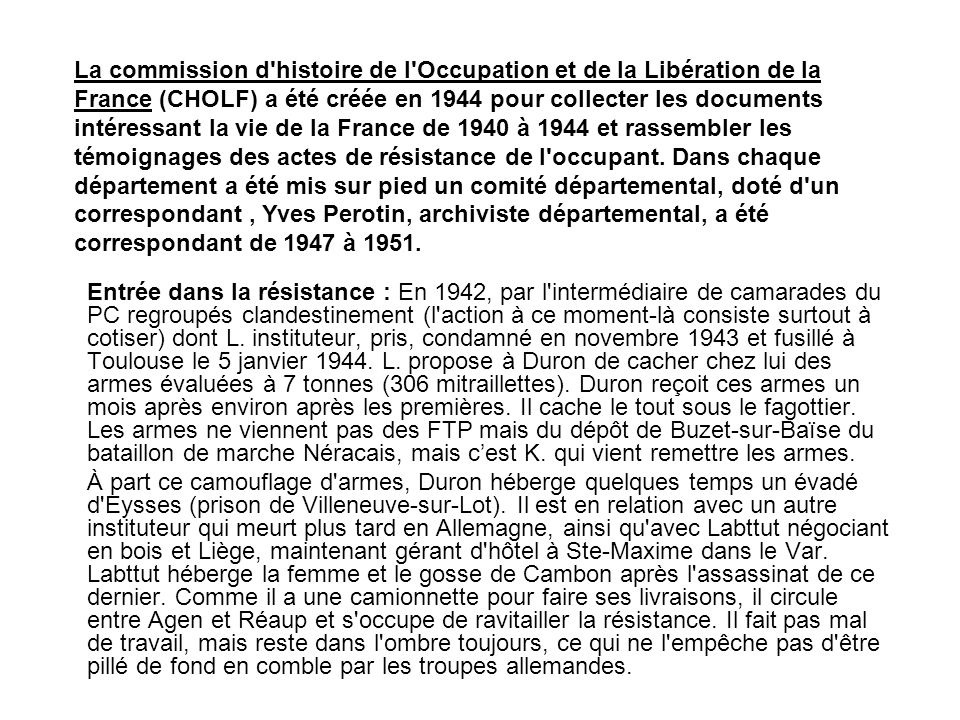 La commission d histoire de l Occupation et de la Libération de la France (CHOLF) a été créée en 1944 pour collecter les documents intéressant la vie de la France de 1940 à 1944 et rassembler les témoignages des actes de résistance de l occupant. Dans chaque département a été mis sur pied un comité départemental, doté d un correspondant , Yves Perotin, archiviste départemental, a été correspondant de 1947 à 1951.