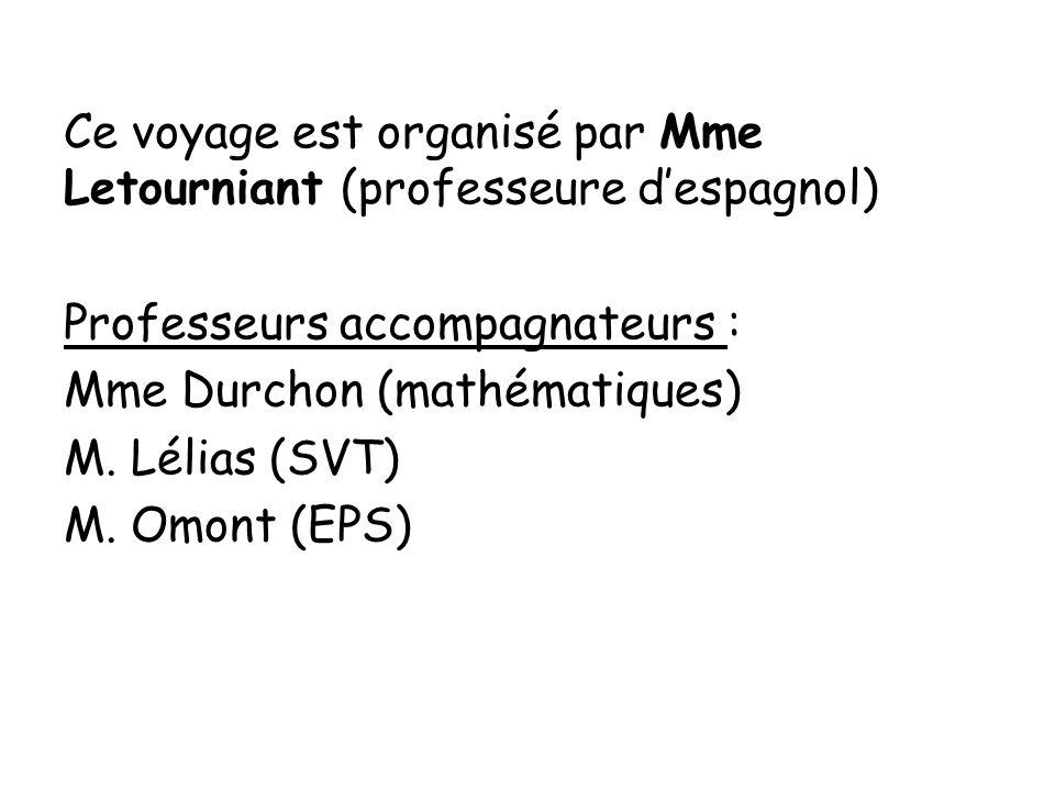 Ce voyage est organisé par Mme Letourniant (professeure d'espagnol) Professeurs accompagnateurs : Mme Durchon (mathématiques) M.