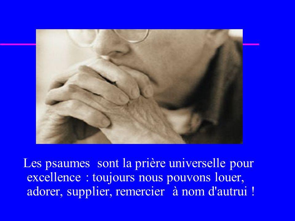 Les psaumes sont la prière universelle pour excellence : toujours nous pouvons louer, adorer, supplier, remercier à nom d autrui !