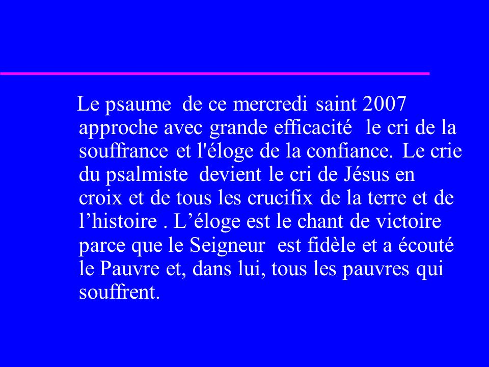 Le psaume de ce mercredi saint 2007 approche avec grande efficacité le cri de la souffrance et l éloge de la confiance.