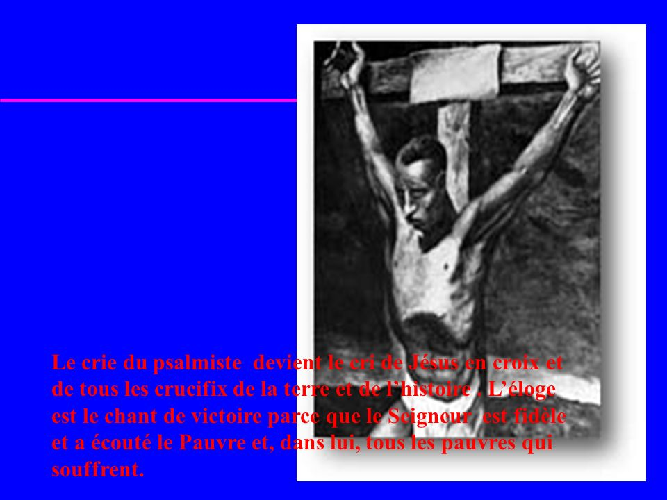 Le crie du psalmiste devient le cri de Jésus en croix et de tous les crucifix de la terre et de l'histoire .