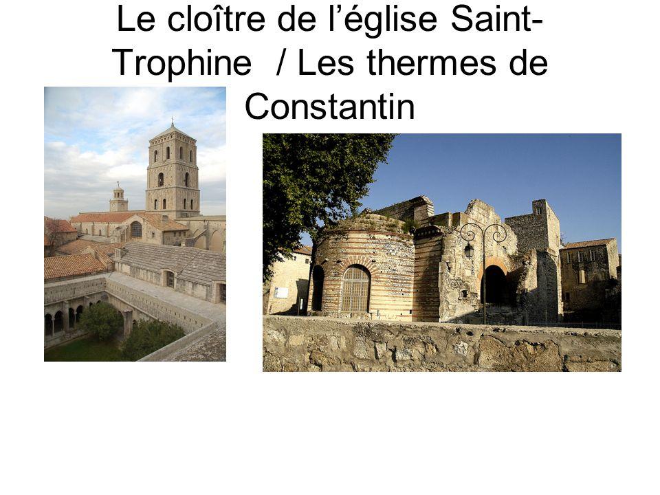 Le cloître de l'église Saint- Trophine / Les thermes de Constantin