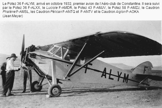 Le Potez 36 F-ALYM, arrivé en octobre 1932, premier avion de l'Aéro-club de Constantine. Il sera suivi par le Potez 36 F-ALXX, le Luciole F-AMDR, le Potez 43 F-AMJV, le Potez 58 F-AMZJ, le Caudron Phalène F-AMSL, les Caudron Pélican F-ANTQ et F-ANTV et le Caudron Aiglon F-AOKA