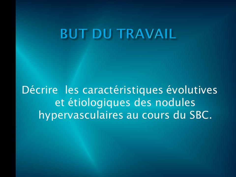 BUT DU TRAVAIL Décrire les caractéristiques évolutives et étiologiques des nodules hypervasculaires au cours du SBC.