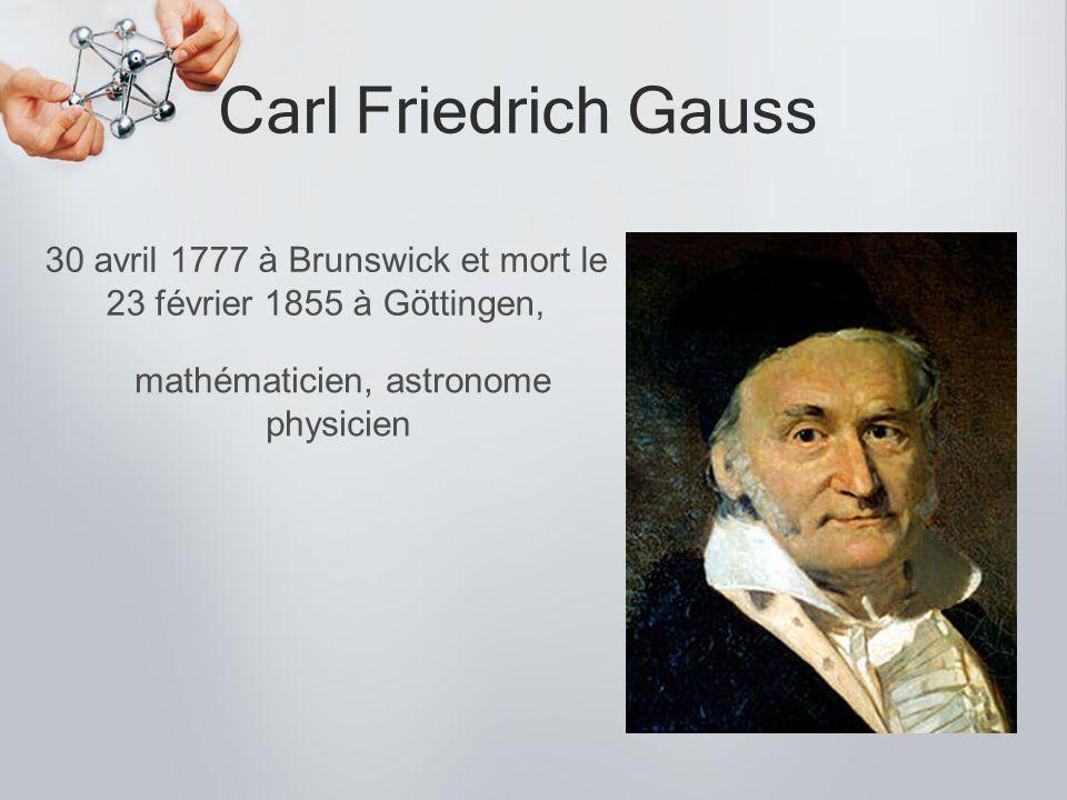Carl Friedrich Gauss 30 avril 1777 à Brunswick et mort le 23 février 1855 à Göttingen, mathématicien, astronome physicien.