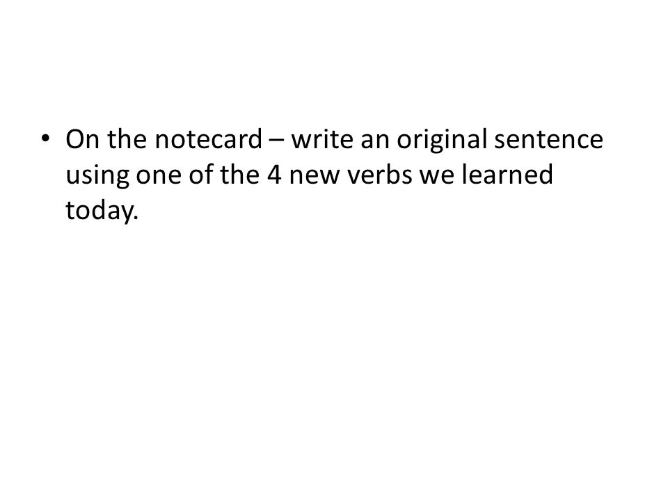 On the notecard – write an original sentence using one of the 4 new verbs we learned today.
