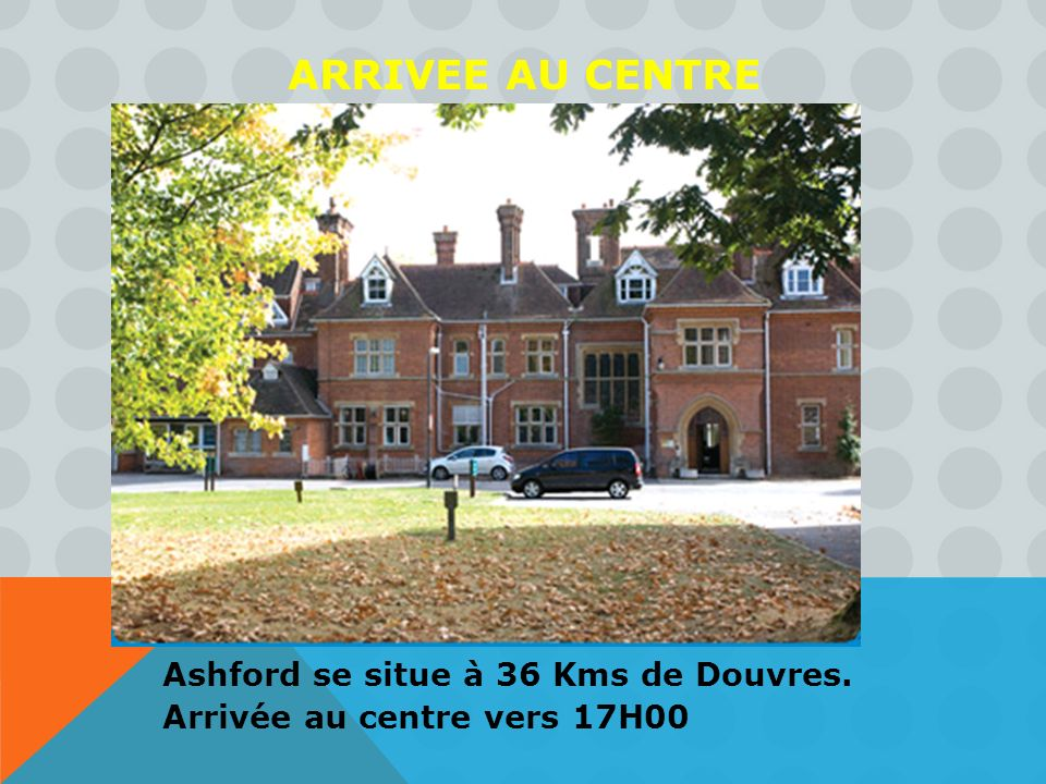 ARRIVEE AU CENTRE Ashford se situe à 36 Kms de Douvres. Arrivée au centre vers 17H00