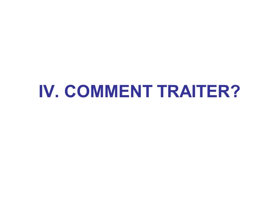 IV. COMMENT TRAITER