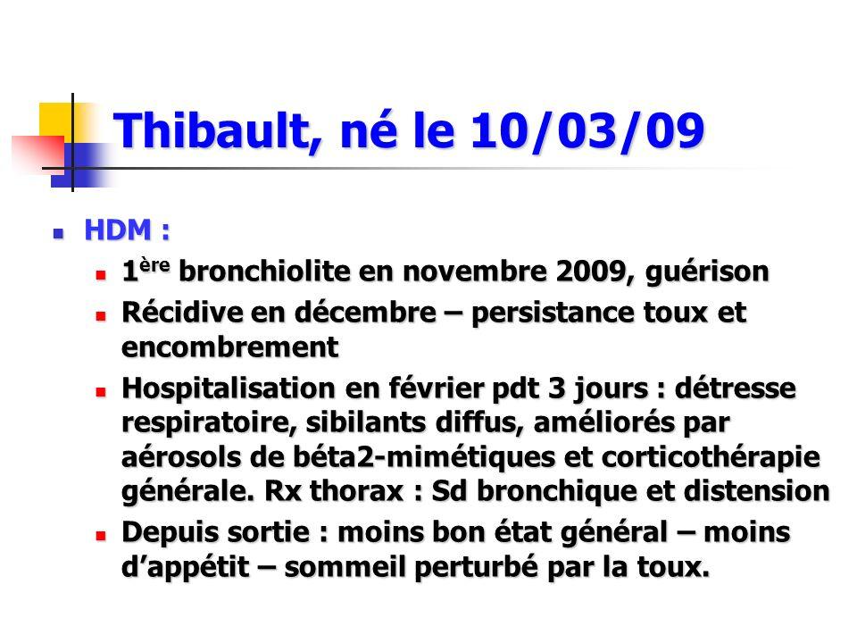 Thibault, né le 10/03/09 HDM : 1ère bronchiolite en novembre 2009, guérison. Récidive en décembre – persistance toux et encombrement.