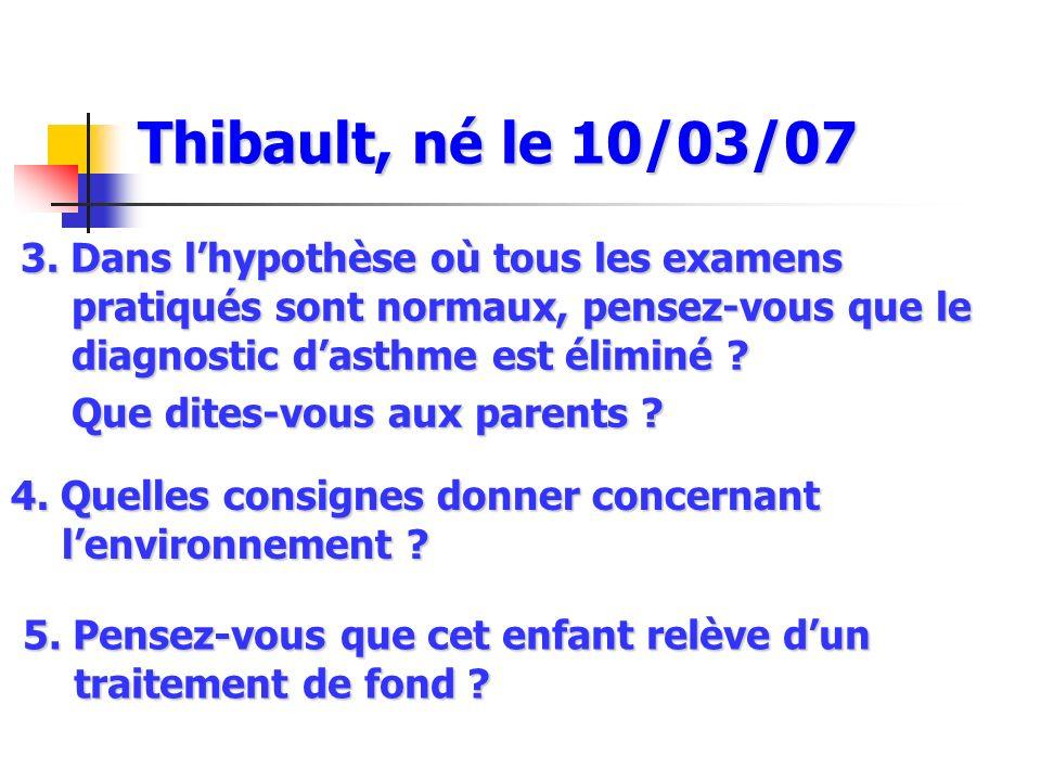 Thibault, né le 10/03/07 3. Dans l'hypothèse où tous les examens pratiqués sont normaux, pensez-vous que le diagnostic d'asthme est éliminé