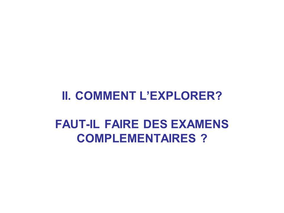 II. COMMENT L'EXPLORER FAUT-IL FAIRE DES EXAMENS COMPLEMENTAIRES