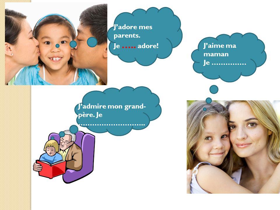 J'adore mes parents. Je ….. adore! J'aime ma maman Je …………… J'admire mon grand-père. Je ………………………..