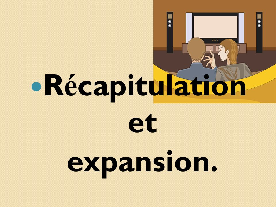Récapitulation et expansion.