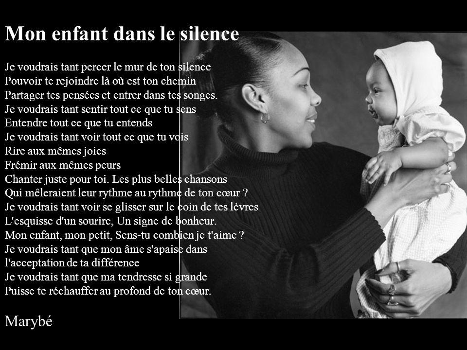 Mon enfant dans le silence Je voudrais tant percer le mur de ton silence Pouvoir te rejoindre là où est ton chemin Partager tes pensées et entrer dans tes songes.