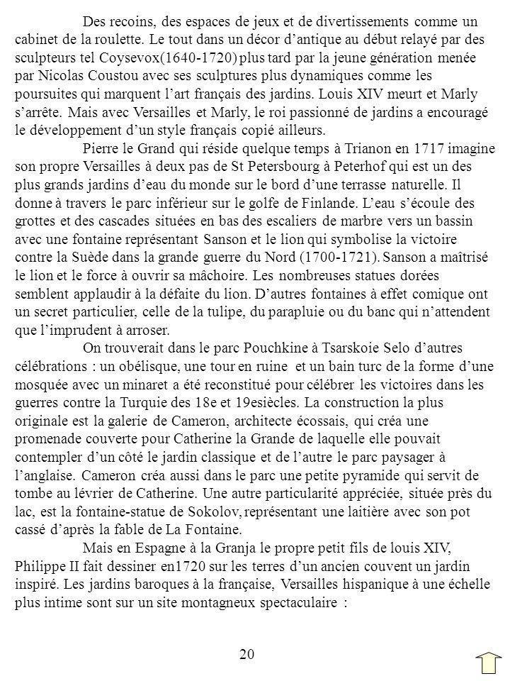 Des recoins, des espaces de jeux et de divertissements comme un cabinet de la roulette. Le tout dans un décor d'antique au début relayé par des sculpteurs tel Coysevox(1640-1720) plus tard par la jeune génération menée par Nicolas Coustou avec ses sculptures plus dynamiques comme les poursuites qui marquent l'art français des jardins. Louis XIV meurt et Marly s'arrête. Mais avec Versailles et Marly, le roi passionné de jardins a encouragé le développement d'un style français copié ailleurs.