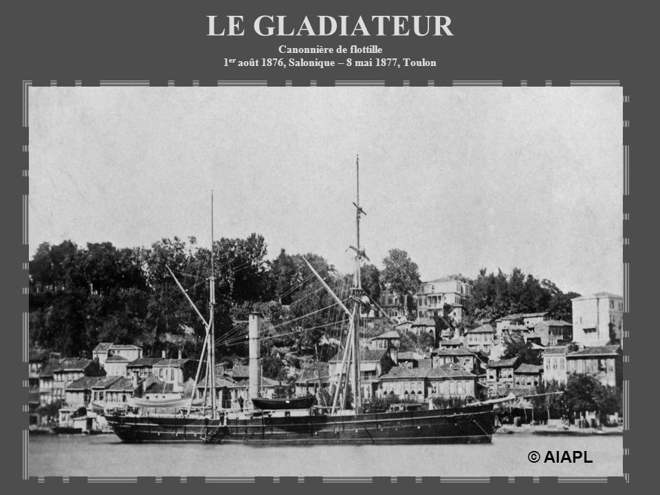 LE GLADIATEUR Canonnière de flottille 1er août 1876, Salonique – 8 mai 1877, Toulon