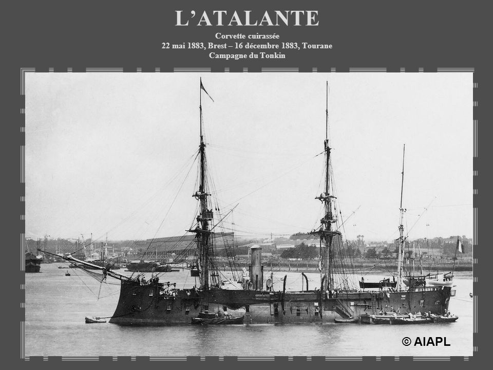 L'ATALANTE Corvette cuirassée 22 mai 1883, Brest – 16 décembre 1883, Tourane Campagne du Tonkin