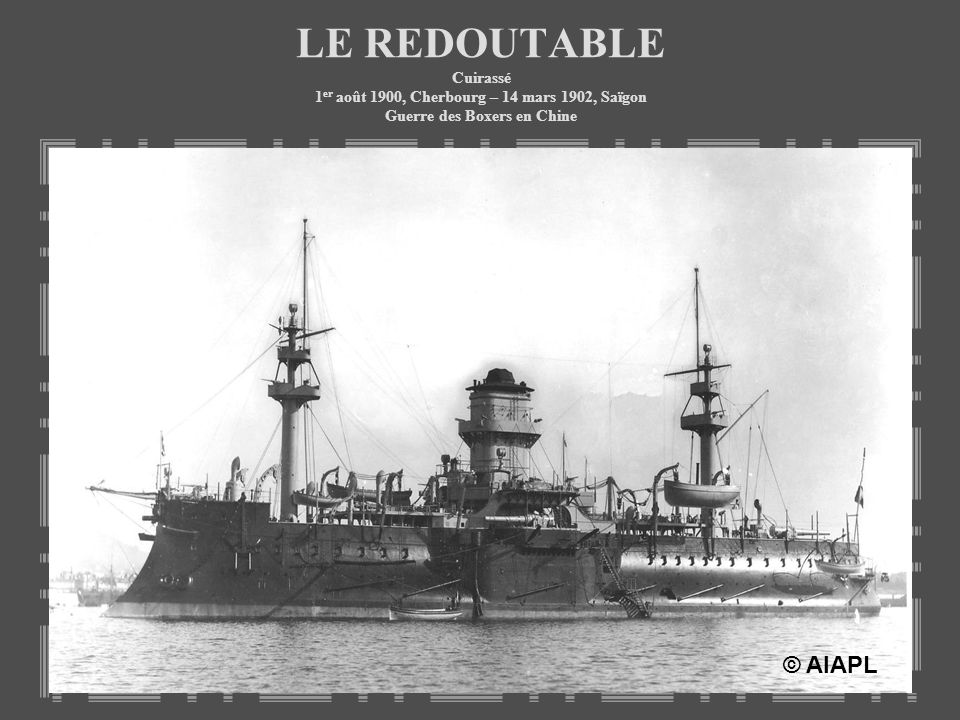 LE REDOUTABLE Cuirassé 1er août 1900, Cherbourg – 14 mars 1902, Saïgon Guerre des Boxers en Chine