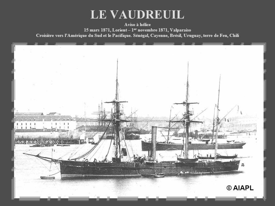 LE VAUDREUIL Aviso à hélice 15 mars 1871, Lorient – 1er novembre 1871, Valparaiso Croisière vers l'Amérique du Sud et le Pacifique. Sénégal, Cayenne, Brésil, Uruguay, terre de Feu, Chili