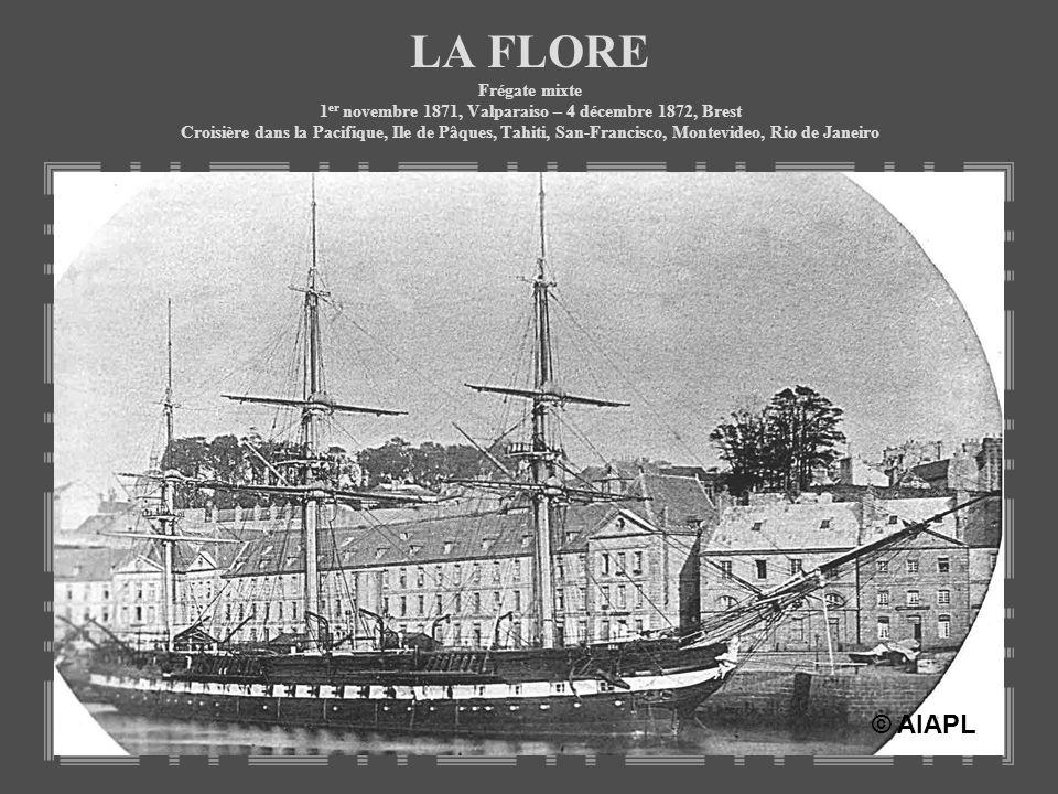 LA FLORE Frégate mixte 1er novembre 1871, Valparaiso – 4 décembre 1872, Brest Croisière dans la Pacifique, Ile de Pâques, Tahiti, San-Francisco, Montevideo, Rio de Janeiro