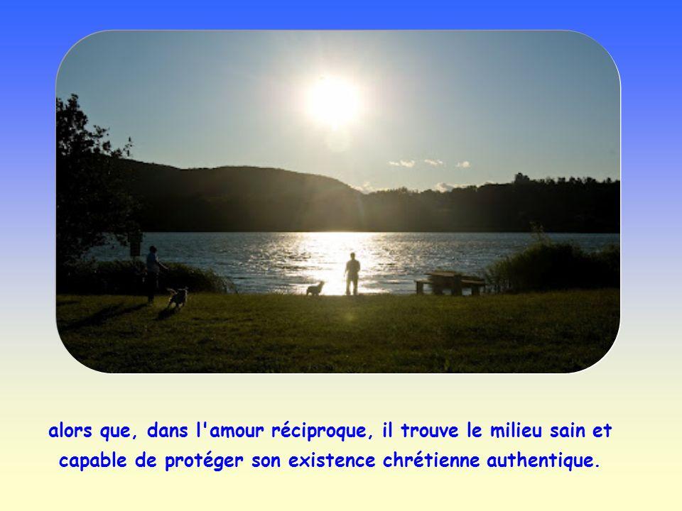 alors que, dans l amour réciproque, il trouve le milieu sain et capable de protéger son existence chrétienne authentique.