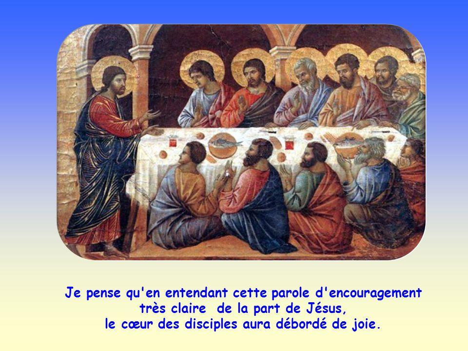 Je pense qu en entendant cette parole d encouragement très claire de la part de Jésus, le cœur des disciples aura débordé de joie.