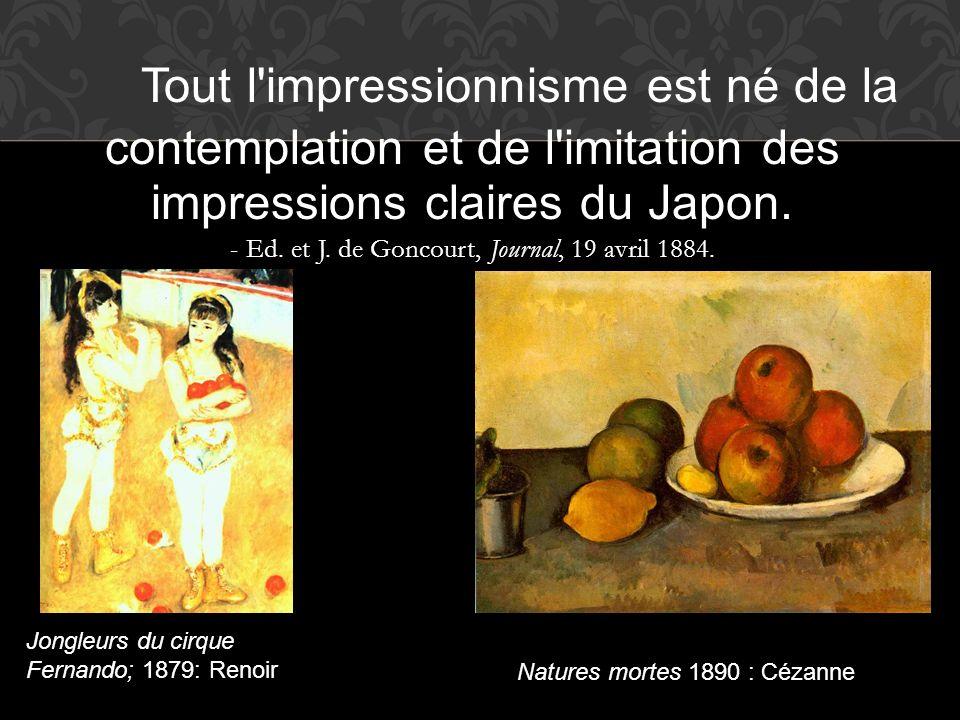 Tout l impressionnisme est né de la contemplation et de l imitation des impressions claires du Japon. - Ed. et J. de Goncourt, Journal, 19 avril 1884.