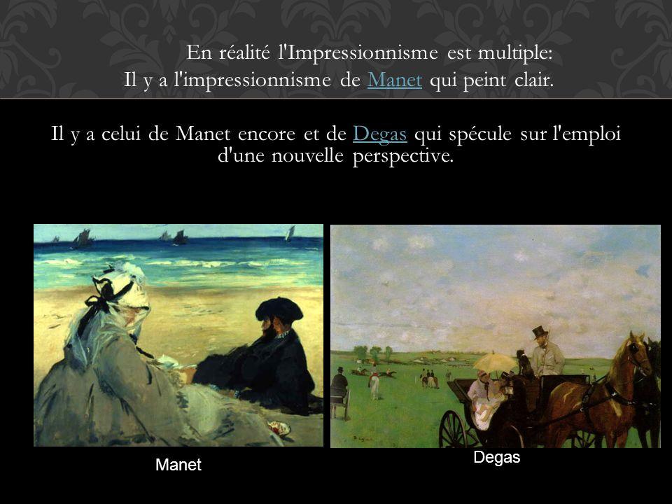 En réalité l Impressionnisme est multiple: Il y a l impressionnisme de Manet qui peint clair. Il y a celui de Manet encore et de Degas qui spécule sur l emploi d une nouvelle perspective.
