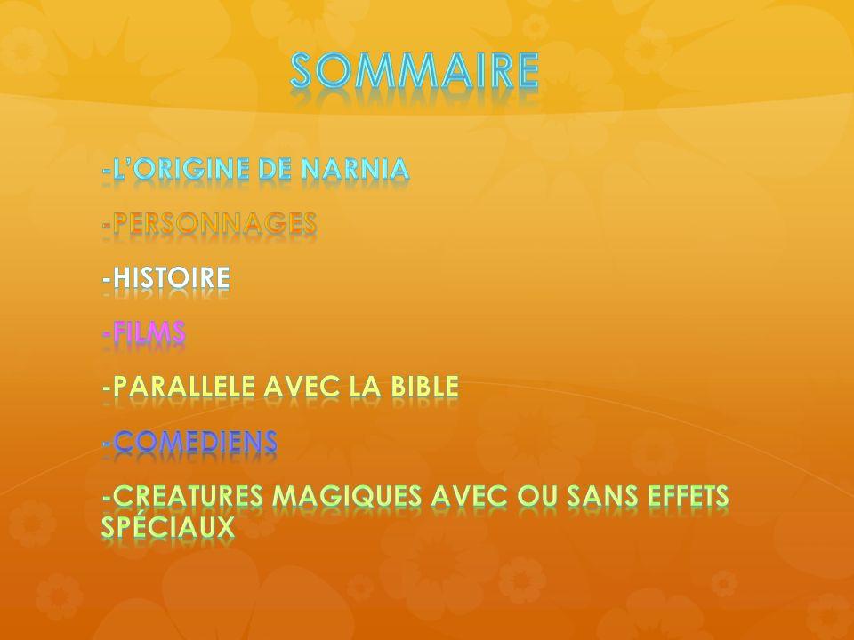 Sommaire -L'ORIGINE DE NARNIA -PERSONNAGES -HISTOIRE -FILMS -PARALLELE AVEC LA BIBLE -COMEDIENS -CREATURES MAGIQUES AVEC OU SANS EFFETS SPÉCIAUX
