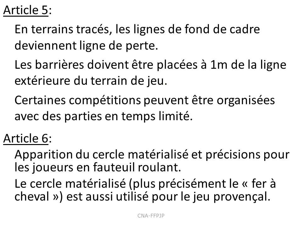 Article 5: En terrains tracés, les lignes de fond de cadre deviennent ligne de perte. Les barrières doivent être placées à 1m de la ligne extérieure du terrain de jeu. Certaines compétitions peuvent être organisées avec des parties en temps limité. Article 6: Apparition du cercle matérialisé et précisions pour les joueurs en fauteuil roulant. Le cercle matérialisé (plus précisément le « fer à cheval ») est aussi utilisé pour le jeu provençal.