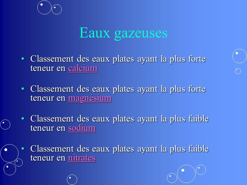 Eaux gazeuses Classement des eaux plates ayant la plus forte teneur en calcium. Classement des eaux plates ayant la plus forte teneur en magnésium.