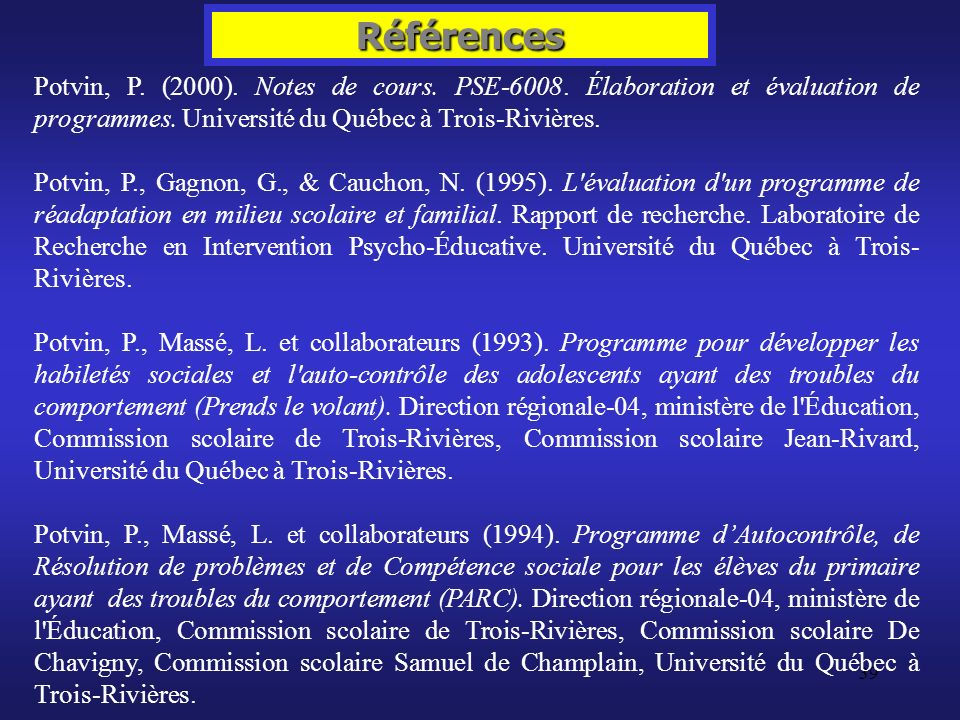 Références Potvin, P. (2000). Notes de cours. PSE-6008. Élaboration et évaluation de programmes. Université du Québec à Trois-Rivières.